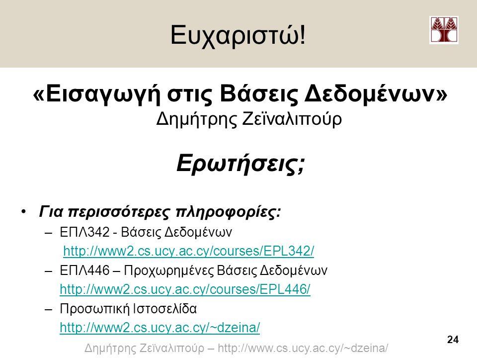 24 Δημήτρης Ζεϊναλιπούρ – http://www.cs.ucy.ac.cy/~dzeina/ Ευχαριστώ! «Εισαγωγή στις Βάσεις Δεδομένων» Δημήτρης Ζεϊναλιπούρ Ερωτήσεις; •Για περισσότερ