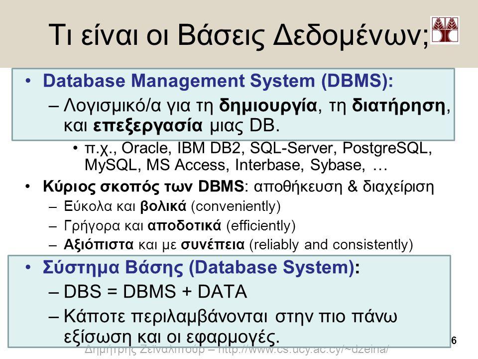 6 Δημήτρης Ζεϊναλιπούρ – http://www.cs.ucy.ac.cy/~dzeina/ Τι είναι οι Βάσεις Δεδομένων; •Database Management System (DBMS): –Λογισμικό/α για τη δημιου