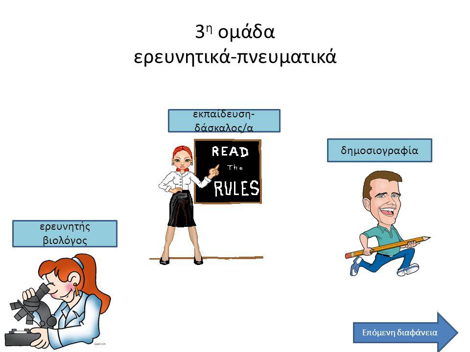 3 η ομάδα ερευνητικά-πνευματικά εκπαίδευση- δάσκαλος/α ερευνητής βιολόγος δημοσιογραφία Επόμενη διαφάνεια
