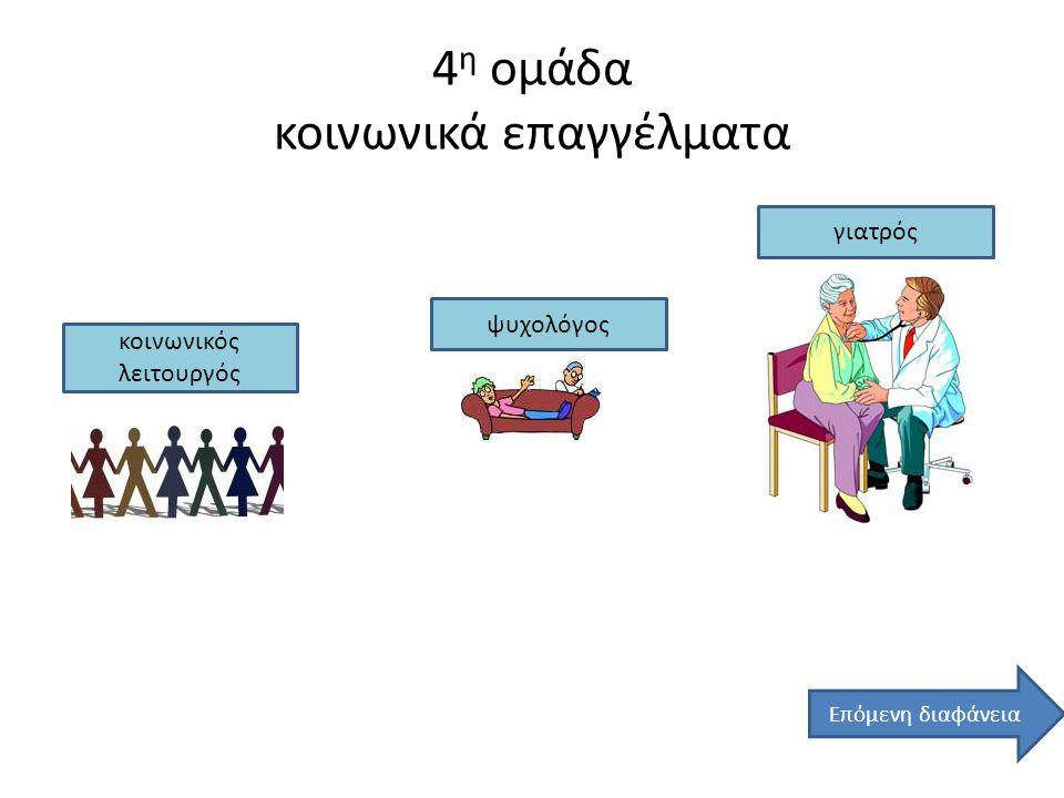 4 η ομάδα κοινωνικά επαγγέλματα κοινωνικός λειτουργός ψυχολόγος γιατρός Επόμενη διαφάνεια