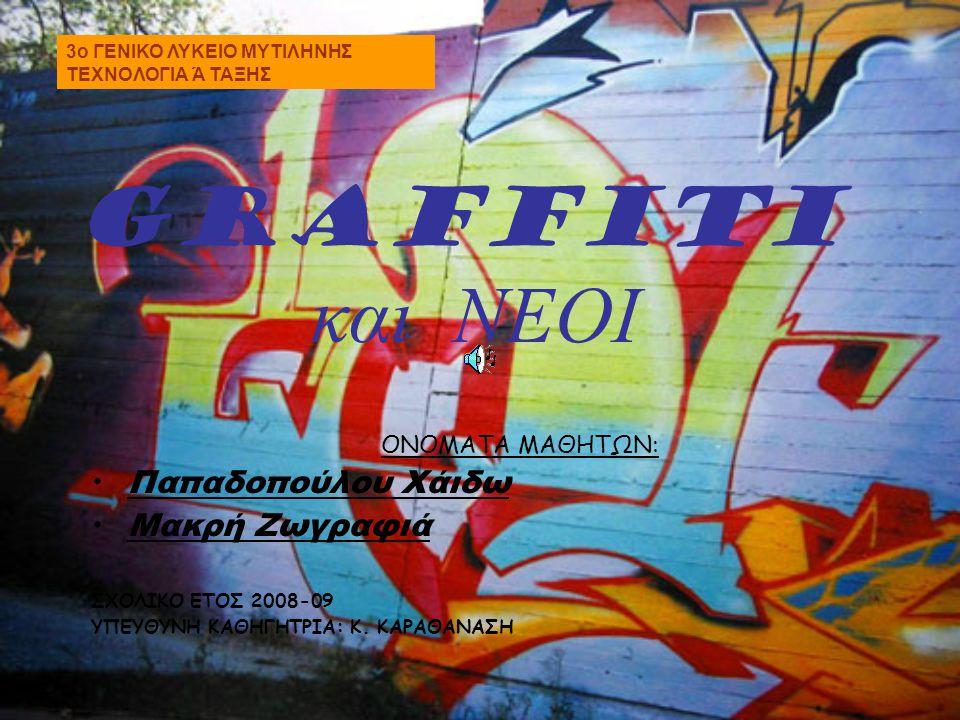 GRAFFITI και ΝΕΟΙ ΟΝΟΜΑΤΑ ΜΑΘΗΤΩΝ: • Παπαδοπούλου Χάιδω • Μακρή Ζωγραφιά ΣΧΟΛΙΚΟ ΕΤΟΣ 2008-09 ΥΠΕΥΘΥΝΗ ΚΑΘΗΓΗΤΡΙΑ: Κ. ΚΑΡΑΘΑΝΑΣΗ 3o ΓΕΝΙΚΟ ΛΥΚΕΙΟ ΜΥΤΙ