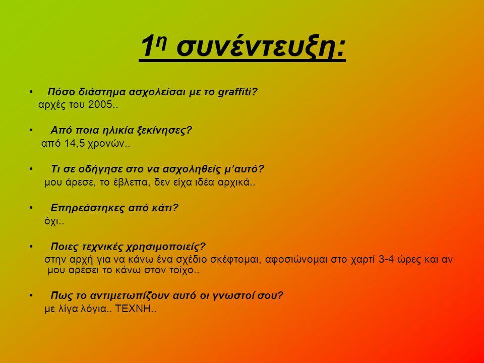 1 η συνέντευξη: •Πόσο διάστημα ασχολείσαι με το graffiti? αρχές του 2005.. • Από ποια ηλικία ξεκίνησες? από 14,5 χρονών.. • Τι σε οδήγησε στο να ασχολ