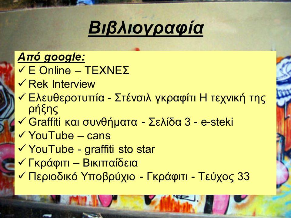 Βιβλιογραφία Από google:  E Online – ΤΕΧΝΕΣ  Rek Interview  Ελευθεροτυπία - Στένσιλ γκραφίτι Η τεχνική της ρήξης  Graffiti και συνθήματα - Σελίδα 3 - e-steki  YouTube – cans  YouTube - graffiti sto star  Γκράφιτι – Βικιπαίδεια  Περιοδικό Υποβρύχιο - Γκράφιτι - Τεύχος 33