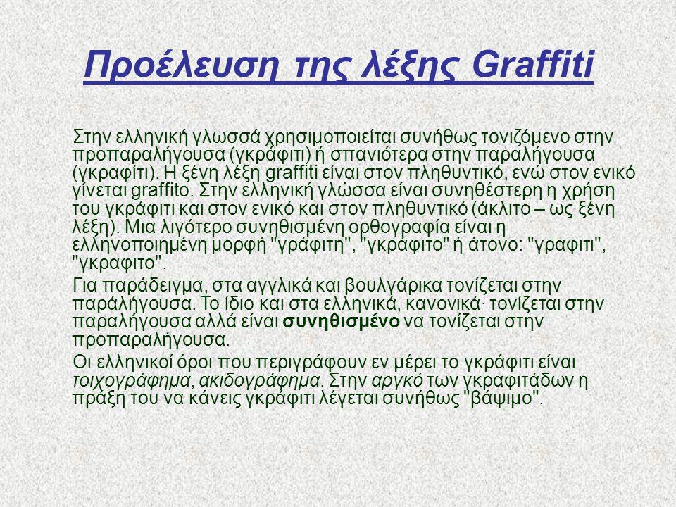 Προέλευση της λέξης Graffiti Στην ελληνική γλωσσά χρησιμοποιείται συνήθως τονιζόμενο στην προπαραλήγουσα (γκράφιτι) ή σπανιότερα στην παραλήγουσα (γκρ