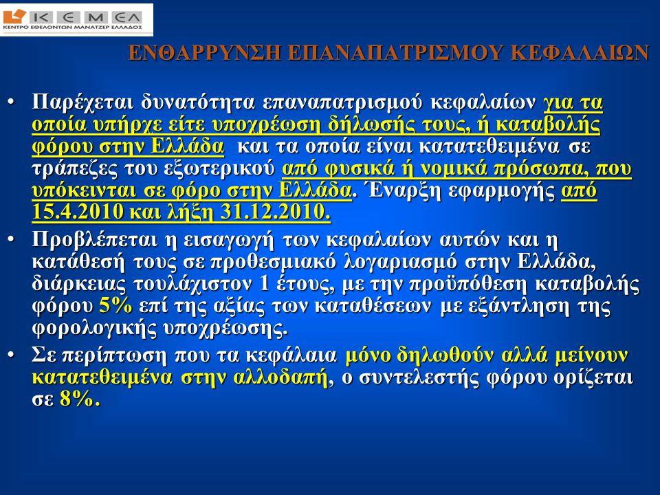 ΕΝΘΑΡΡΥΝΣΗ ΕΠΑΝΑΠΑΤΡΙΣΜΟΥ ΚΕΦΑΛΑΙΩΝ ΕΝΘΑΡΡΥΝΣΗ ΕΠΑΝΑΠΑΤΡΙΣΜΟΥ ΚΕΦΑΛΑΙΩΝ •Τα κεφάλαια (καταθέσεις και όχι άλλα τραπεζικά προϊόντα) θα πρέπει να ήταν κατατεθειμένα στην αλλοδαπή κατά την 15.4.2010.