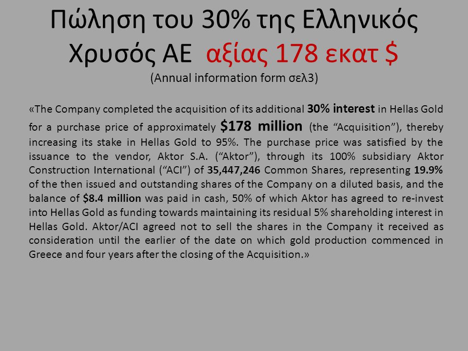 Πώληση του 30% της Ελληνικός Χρυσός ΑΕ αξίας 178 εκατ $ (Annual information form σελ3) «The Company completed the acquisition of its additional 30% interest in Hellas Gold for a purchase price of approximately $178 million (the Acquisition ), thereby increasing its stake in Hellas Gold to 95%.