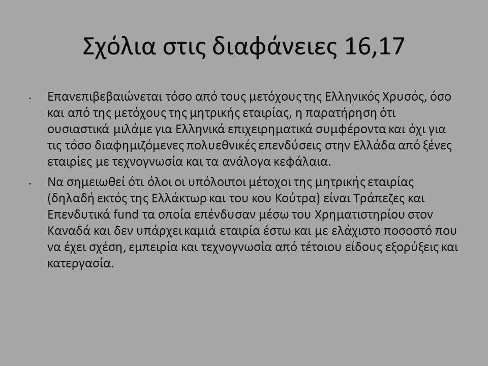 Σχόλια στις διαφάνειες 16,17 • Επανεπιβεβαιώνεται τόσο από τους μετόχους της Ελληνικός Χρυσός, όσο και από της μετόχους της μητρικής εταιρίας, η παρατήρηση ότι ουσιαστικά μιλάμε για Ελληνικά επιχειρηματικά συμφέροντα και όχι για τις τόσο διαφημιζόμενες πολυεθνικές επενδύσεις στην Ελλάδα από ξένες εταιρίες με τεχνογνωσία και τα ανάλογα κεφάλαια.