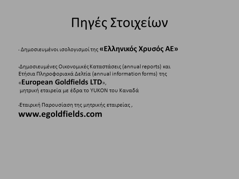 Πηγές Στοιχείων • Δημοσιευμένοι ισολογισμοί της «Ελληνικός Χρυσός ΑΕ» • Δημοσιευμένες Οικονομικές Καταστάσεις (annual reports) και Ετήσια Πληροφοριακά Δελτία (annual information forms) της « European Goldfields LTD », μητρική εταιρεία με έδρα το YUKON του Καναδά • Εταιρική Παρουσίαση της μητρικής εταιρείας, www.egoldfields.com