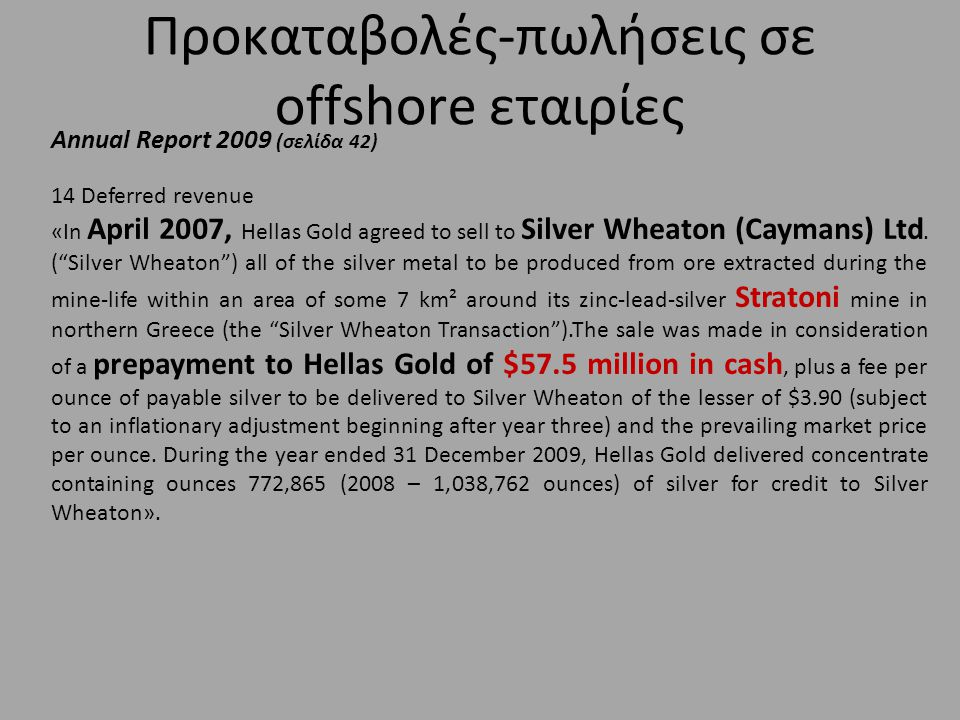 Προκαταβολές-πωλήσεις σε offshore εταιρίες Annual Report 2009 (σελίδα 42) 14 Deferred revenue «In April 2007, Hellas Gold agreed to sell to Silver Wheaton (Caymans) Ltd.