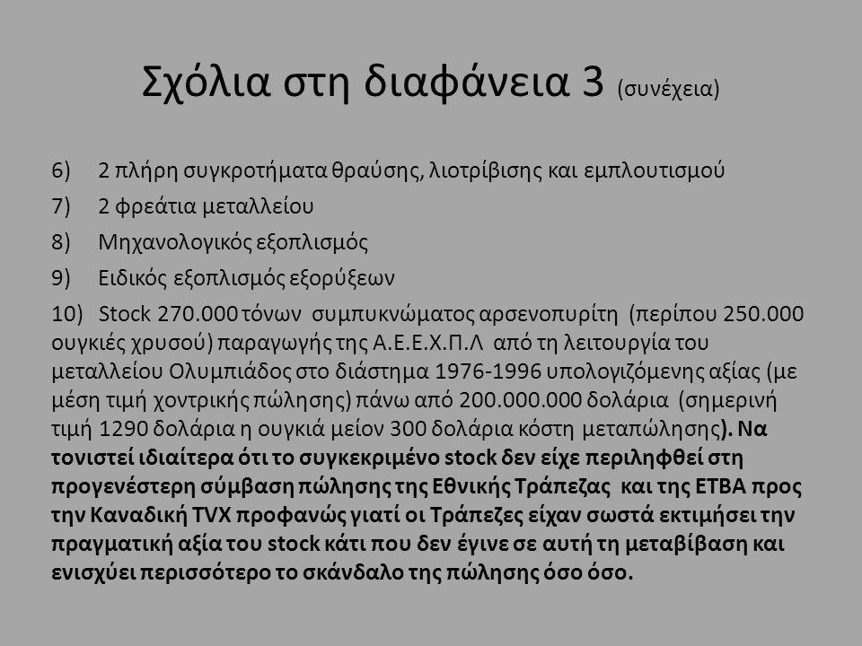 Σχόλια στη διαφάνεια 3 (συνέχεια) 6) 2 πλήρη συγκροτήματα θραύσης, λιοτρίβισης και εμπλουτισμού 7) 2 φρεάτια μεταλλείου 8) Μηχανολογικός εξοπλισμός 9) Ειδικός εξοπλισμός εξορύξεων 10) Stock 270.000 τόνων συμπυκνώματος αρσενοπυρίτη (περίπου 250.000 ουγκιές χρυσού) παραγωγής της Α.Ε.Ε.Χ.Π.Λ από τη λειτουργία του μεταλλείου Ολυμπιάδος στο διάστημα 1976-1996 υπολογιζόμενης αξίας (με μέση τιμή χοντρικής πώλησης) πάνω από 200.000.000 δολάρια (σημερινή τιμή 1290 δολάρια η ουγκιά μείον 300 δολάρια κόστη μεταπώλησης).