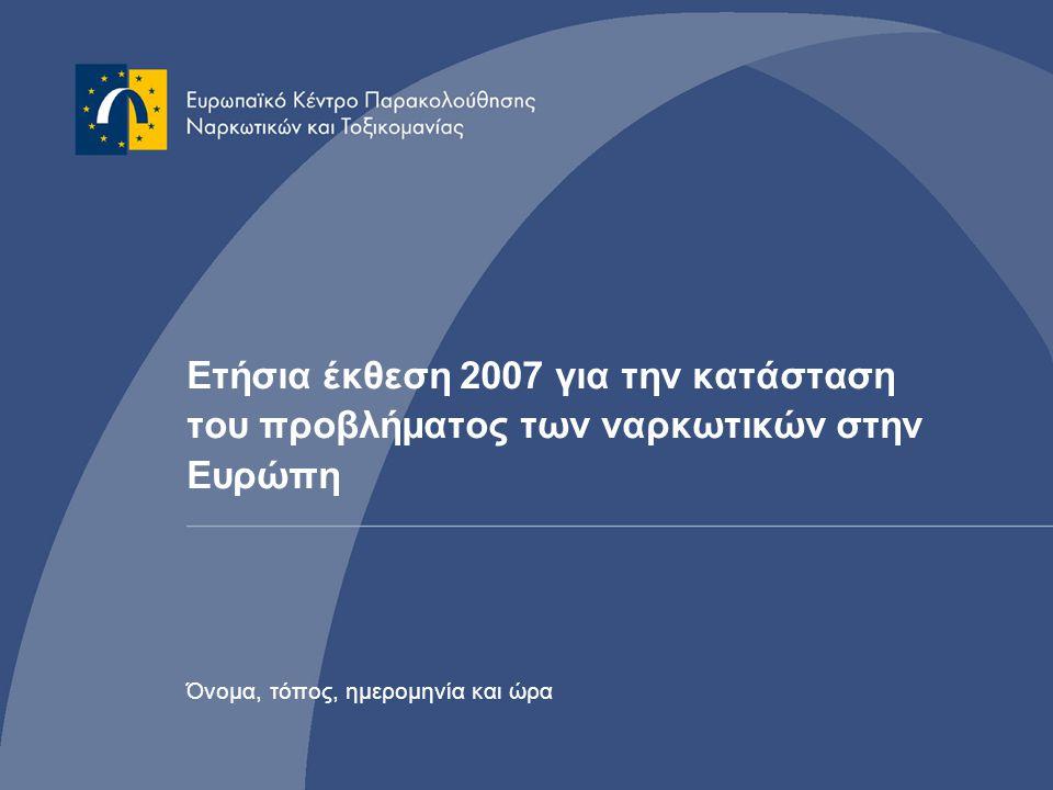 Ετήσια έκθεση 2007 για την κατάσταση του προβλήματος των ναρκωτικών στην Ευρώπη Όνομα, τόπος, ημερομηνία και ώρα