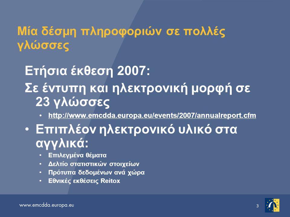 3 Μία δέσμη πληροφοριών σε πολλές γλώσσες Ετήσια έκθεση 2007: Σε έντυπη και ηλεκτρονική μορφή σε 23 γλώσσες •http://www.emcdda.europa.eu/events/2007/annualreport.cfmhttp://www.emcdda.europa.eu/events/2007/annualreport.cfm •Επιπλέον ηλεκτρονικό υλικό στα αγγλικά: •Επιλεγμένα θέματα •Δελτίο στατιστικών στοιχείων •Πρότυπα δεδομένων ανά χώρα •Εθνικές εκθέσεις Reitox