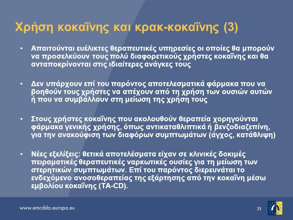 33 Χρήση κοκαΐνης και κρακ-κοκαΐνης (3) •Απαιτούνται ευέλικτες θεραπευτικές υπηρεσίες οι οποίες θα μπορούν να προσελκύουν τους πολύ διαφορετικούς χρήστες κοκαΐνης και θα ανταποκρίνονται στις ιδιαίτερες ανάγκες τους •Δεν υπάρχουν επί του παρόντος αποτελεσματικά φάρμακα που να βοηθούν τους χρήστες να απέχουν από τη χρήση των ουσιών αυτών ή που να συμβάλλουν στη μείωση της χρήση τους •Στους χρήστες κοκαΐνης που ακολουθούν θεραπεία χορηγούνται φάρμακα γενικής χρήσης, όπως αντικαταθλιπτικά ή βενζοδιαζεπίνη, για την ανακούφιση των διαφόρων συμπτωμάτων (άγχος, κατάθλιψη) •Νέες εξελίξεις: θετικά αποτελέσματα είχαν σε κλινικές δοκιμές πειραματικές θεραπευτικές ναρκωτικές ουσίες για τη μείωση των στερητικών συμπτωμάτων.