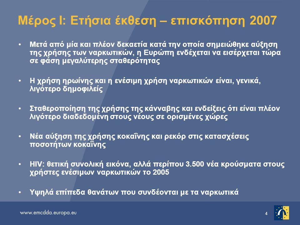 4 Μέρος I: Ετήσια έκθεση – επισκόπηση 2007 •Μετά από μία και πλέον δεκαετία κατά την οποία σημειώθηκε αύξηση της χρήσης των ναρκωτικών, η Ευρώπη ενδέχεται να εισέρχεται τώρα σε φάση μεγαλύτερης σταθερότητας •Η χρήση ηρωίνης και η ενέσιμη χρήση ναρκωτικών είναι, γενικά, λιγότερο δημοφιλείς •Σταθεροποίηση της χρήσης της κάνναβης και ενδείξεις ότι είναι πλέον λιγότερο διαδεδομένη στους νέους σε ορισμένες χώρες •Νέα αύξηση της χρήσης κοκαΐνης και ρεκόρ στις κατασχέσεις ποσοτήτων κοκαΐνης •HIV: θετική συνολική εικόνα, αλλά περίπου 3.500 νέα κρούσματα στους χρήστες ενέσιμων ναρκωτικών το 2005 •Υψηλά επίπεδα θανάτων που συνδέονται με τα ναρκωτικά