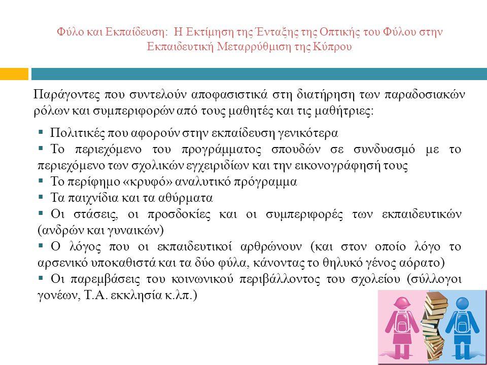Φύλο και Εκπαίδευση: Η Εκτίμηση της Ένταξης της Οπτικής του Φύλου στην Εκπαιδευτική Μεταρρύθμιση της Κύπρου Παράγοντες που συντελούν αποφασιστικά στη διατήρηση των παραδοσιακών ρόλων και συμπεριφορών από τους μαθητές και τις μαθήτριες:  Πολιτικές που αφορούν στην εκπαίδευση γενικότερα  Το περιεχόμενο του προγράμματος σπουδών σε συνδυασμό με το περιεχόμενο των σχολικών εγχειριδίων και την εικονογράφησή τους  Το περίφημο «κρυφό» αναλυτικό πρόγραμμα  Τα παιχνίδια και τα αθύρματα  Οι στάσεις, οι προσδοκίες και οι συμπεριφορές των εκπαιδευτικών (ανδρών και γυναικών)  Ο λόγος που οι εκπαιδευτικοί αρθρώνουν (και στον οποίο λόγο το αρσενικό υποκαθιστά και τα δύο φύλα, κάνοντας το θηλυκό γένος αόρατο)  Οι παρεμβάσεις του κοινωνικού περιβάλλοντος του σχολείου (σύλλογοι γονέων, Τ.Α.