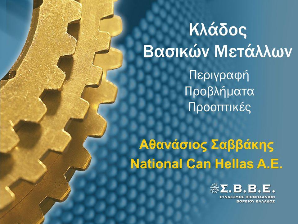 Κλάδος Βασικών Μετάλλων Περιγραφή Προβλήματα Προοπτικές Αθανάσιος Σαββάκης National Can Hellas Α.Ε.