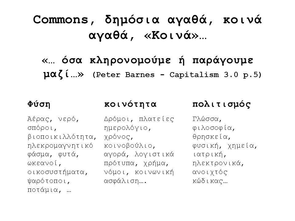 Commons, δημόσια αγαθά, κοινά αγαθά, «Κοινά»… «… όσα κληρονομούμε ή παράγουμε μαζί…» (Peter Barnes - Capitalism 3.0 p.5) Φύση Αέρας, νερό, σπόροι, βιο
