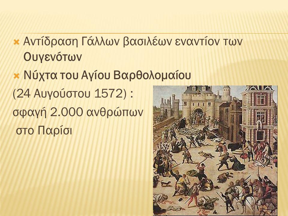 Αντίδραση Γάλλων βασιλέων εναντίον των Ουγενότων  Νύχτα του Αγίου Βαρθολομαίου (24 Αυγούστου 1572) : σφαγή 2.000 ανθρώπων στο Παρίσι
