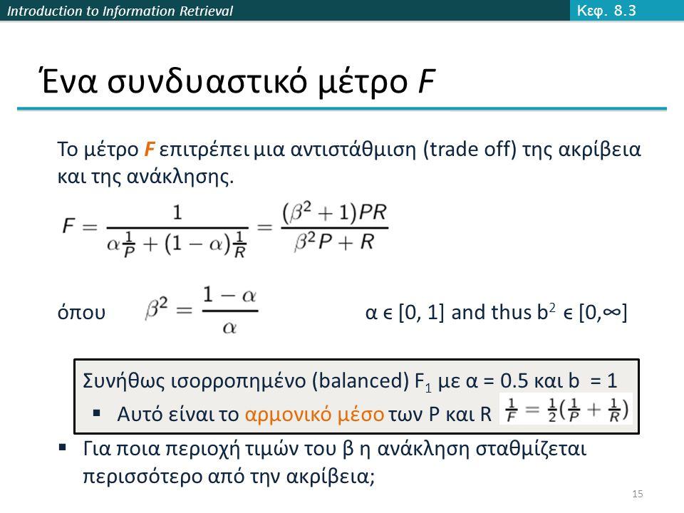 Introduction to Information Retrieval Ένα συνδυαστικό μέτρο F Κεφ. 8.3 15 Το μέτρο F επιτρέπει μια αντιστάθμιση (trade off) της ακρίβεια και της ανάκλ