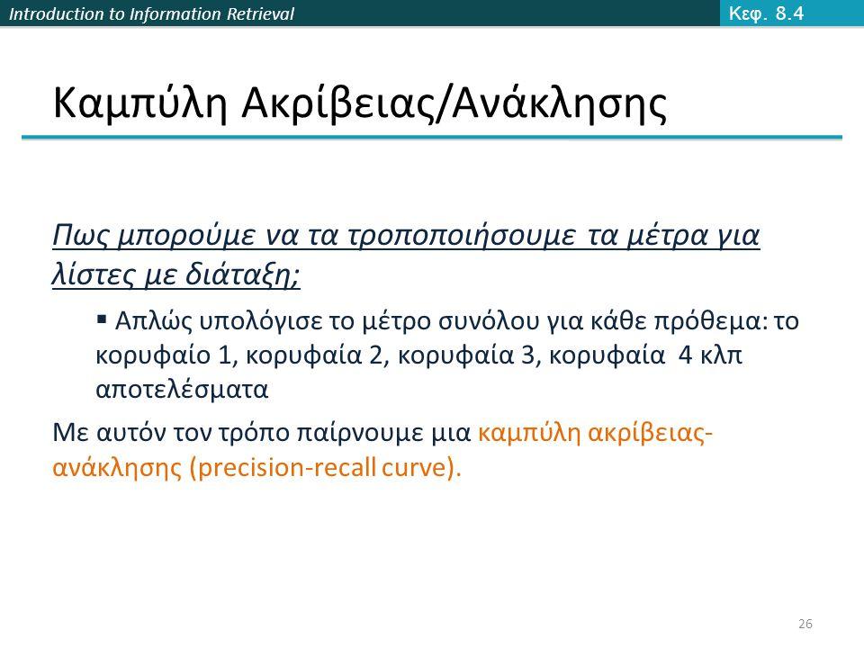 Introduction to Information Retrieval Καμπύλη Ακρίβειας/Ανάκλησης Κεφ. 8.4 26 Πως μπορούμε να τα τροποποιήσουμε τα μέτρα για λίστες με διάταξη;  Απλώ