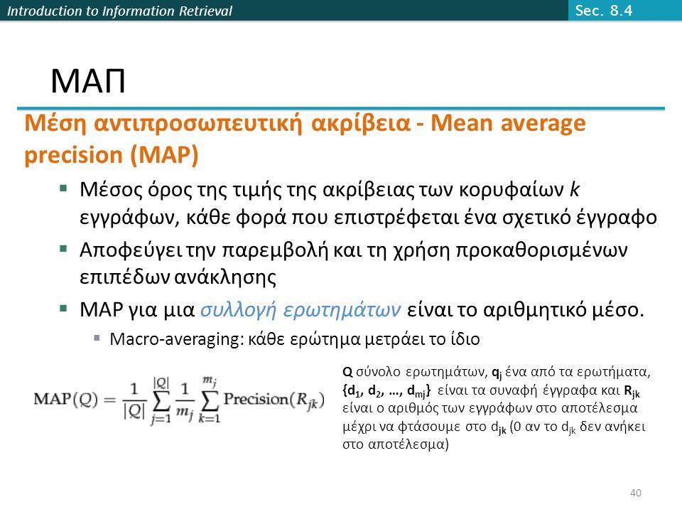 Introduction to Information Retrieval 40 ΜΑΠ Μέση αντιπροσωπευτική ακρίβεια - Mean average precision (MAP)  Μέσος όρος της τιμής της ακρίβειας των κορυφαίων k εγγράφων, κάθε φορά που επιστρέφεται ένα σχετικό έγγραφο  Αποφεύγει την παρεμβολή και τη χρήση προκαθορισμένων επιπέδων ανάκλησης  MAP για μια συλλογή ερωτημάτων είναι το αριθμητικό μέσο.