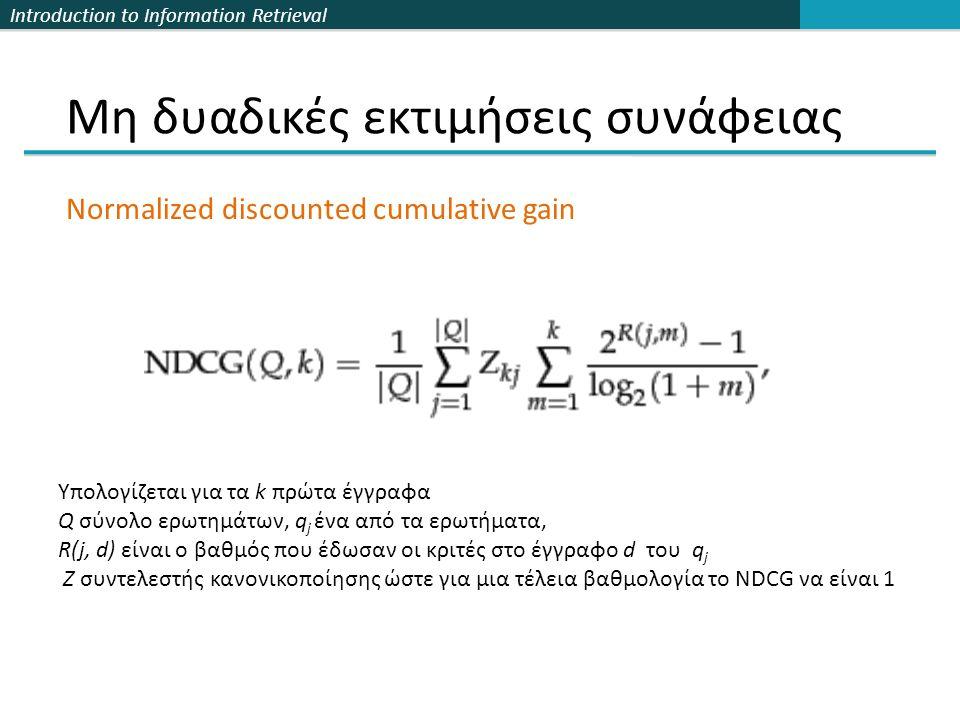 Introduction to Information Retrieval Μη δυαδικές εκτιμήσεις συνάφειας Υπολογίζεται για τα k πρώτα έγγραφα Q σύνολο ερωτημάτων, q j ένα από τα ερωτήματα, R(j, d) είναι ο βαθμός που έδωσαν οι κριτές στο έγγραφο d του q j Ζ συντελεστής κανονικοποίησης ώστε για μια τέλεια βαθμολογία το NDCG να είναι 1 Normalized discounted cumulative gain