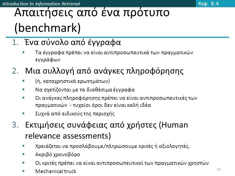Introduction to Information Retrieval 47 Απαιτήσεις από ένα πρότυπο (benchmark) 1.Ένα σύνολο από έγγραφα  Τα έγγραφα πρέπει να είναι αντιπροσωπευτικά των πραγματικών εγγράφων 2.Μια συλλογή από ανάγκες πληροφόρησης  (ή, καταχρηστικά ερωτημάτων)  Να σχετίζονται με τα διαθέσιμα έγγραφα  Οι ανάγκες πληροφόρησης πρέπει να είναι αντιπροσωπευτικές των πραγματικών - τυχαίοι όροι δεν είναι καλή ιδέα  Συχνά από ειδικούς της περιοχής 3.Εκτιμήσεις συνάφειας από χρήστες (Human relevance assessments)  Χρειάζεται να προσλάβουμε/πληρώσουμε κριτές ή αξιολογητές.