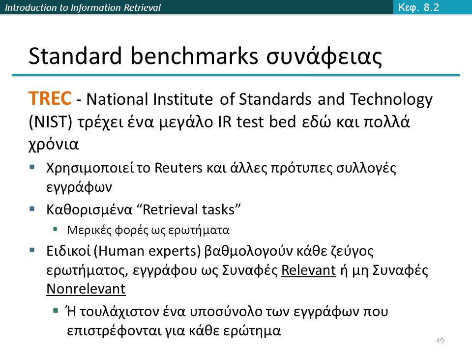 Introduction to Information Retrieval 49 Standard benchmarks συνάφειας TREC - National Institute of Standards and Technology (NIST) τρέχει ένα μεγάλο IR test bed εδώ και πολλά χρόνια  Χρησιμοποιεί το Reuters και άλλες πρότυπες συλλογές εγγράφων  Καθορισμένα Retrieval tasks  Μερικές φορές ως ερωτήματα  Ειδικοί (Human experts) βαθμολογούν κάθε ζεύγος ερωτήματος, εγγράφου ως Συναφές Relevant ή μη Συναφές Nonrelevant  Ή τουλάχιστον ένα υποσύνολο των εγγράφων που επιστρέφονται για κάθε ερώτημα Κεφ.