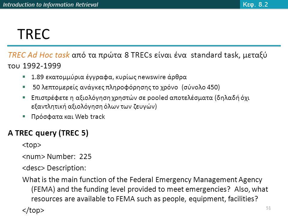 Introduction to Information Retrieval 51 TREC TREC Ad Hoc task από τα πρώτα 8 TRECs είναι ένα standard task, μεταξύ του 1992-1999  1.89 εκατομμύρια έγγραφα, κυρίως newswire άρθρα  50 λεπτομερείς ανάγκες πληροφόρησης το χρόνο (σύνολο 450)  Επιστρέφετε η αξιολόγηση χρηστών σε pooled αποτελέσματα (δηλαδή όχι εξαντλητική αξιολόγηση όλων των ζευγών)  Πρόσφατα και Web track A TREC query (TREC 5) Number: 225 Description: What is the main function of the Federal Emergency Management Agency (FEMA) and the funding level provided to meet emergencies.