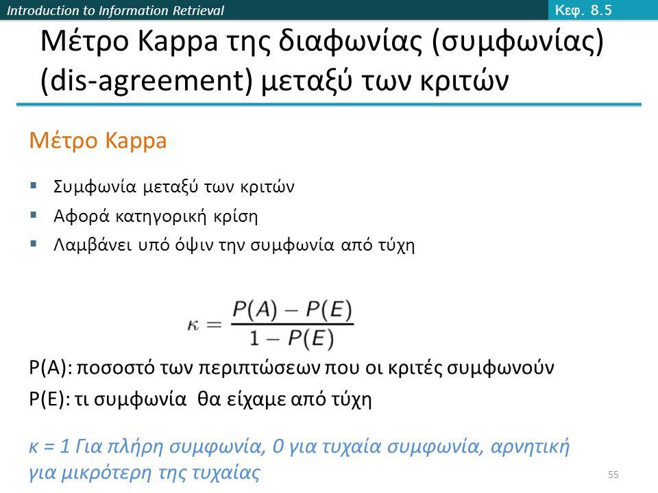 Introduction to Information Retrieval 55 Μέτρο Kappa της διαφωνίας (συμφωνίας) (dis-agreement) μεταξύ των κριτών Μέτρο Kappa  Συμφωνία μεταξύ των κριτών  Αφορά κατηγορική κρίση  Λαμβάνει υπό όψιν την συμφωνία από τύχη P(A): ποσοστό των περιπτώσεων που οι κριτές συμφωνούν P(E): τι συμφωνία θα είχαμε από τύχη κ = 1 Για πλήρη συμφωνία, 0 για τυχαία συμφωνία, αρνητική για μικρότερη της τυχαίας Κεφ.