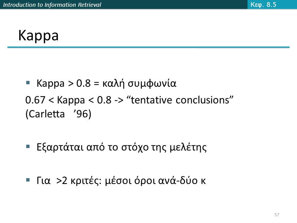 Introduction to Information Retrieval 57 Kappa  Kappa > 0.8 = καλή συμφωνία 0.67 tentative conclusions (Carletta '96)  Εξαρτάται από το στόχο της μελέτης  Για >2 κριτές: μέσοι όροι ανά-δύο κ Κεφ.