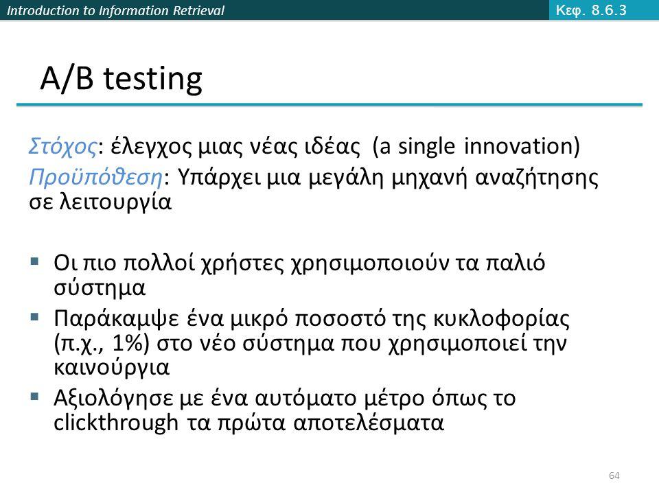 Introduction to Information Retrieval A/B testing Στόχος: έλεγχος μιας νέας ιδέας (a single innovation) Προϋπόθεση: Υπάρχει μια μεγάλη μηχανή αναζήτησης σε λειτουργία  Οι πιο πολλοί χρήστες χρησιμοποιούν τα παλιό σύστημα  Παράκαμψε ένα μικρό ποσοστό της κυκλοφορίας (π.χ., 1%) στο νέο σύστημα που χρησιμοποιεί την καινούργια  Αξιολόγησε με ένα αυτόματο μέτρο όπως το clickthrough τα πρώτα αποτελέσματα 64 Κεφ.