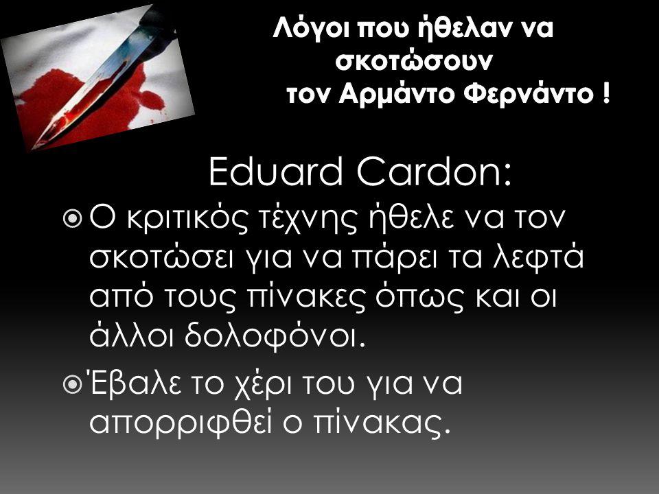 E d u a r d C a r d o n :  Ο κριτικός τέχνης ήθελε να τον σκοτώσει για να πάρει τα λεφτά από τους πίνακες όπως και οι άλλοι δολοφόνοι.