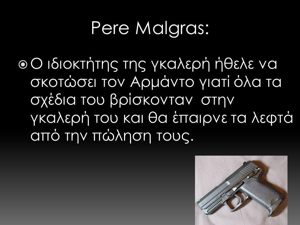 Pere Malgras:  Ο ιδιοκτήτης της γκαλερή ήθελε να σκοτώσει τον Αρμάντο γιατί όλα τα σχέδια του βρίσκονταν στην γκαλερή του και θα έπαιρνε τα λεφτά από την πώληση τους.