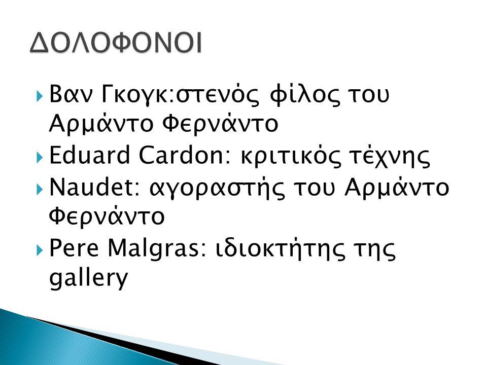  Βαν Γκογκ:στενός φίλος του Αρμάντο Φερνάντο  Eduard Cardon: κριτικός τέχνης  Naudet: αγοραστής του Αρμάντο Φερνάντο  Pere Malgras: ιδιοκτήτης της gallery