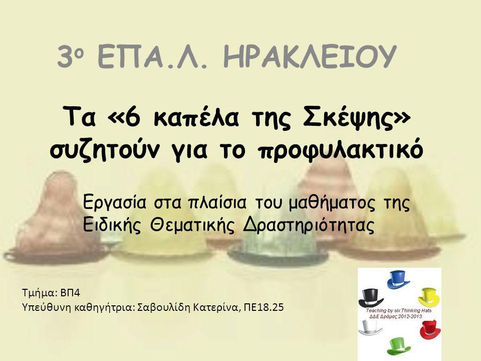 Τα «6 καπέλα της Σκέψης» συζητούν για το προφυλακτικό 3 ο ΕΠΑ.Λ. ΗΡΑΚΛΕΙΟΥ Εργασία στα πλαίσια του μαθήματος της Ειδικής Θεματικής Δραστηριότητας Τμήμ
