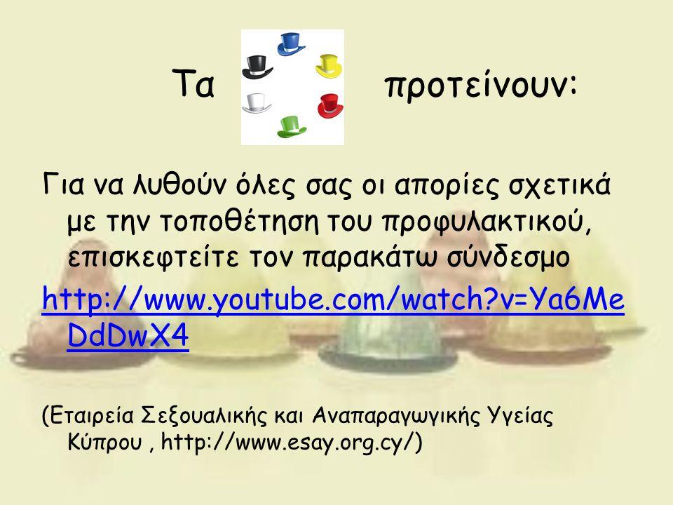 Τα προτείνουν: Για να λυθούν όλες σας οι απορίες σχετικά με την τοποθέτηση του προφυλακτικού, επισκεφτείτε τον παρακάτω σύνδεσμο http://www.youtube.com/watch?v=Ya6Me DdDwX4 (Εταιρεία Σεξουαλικής και Αναπαραγωγικής Υγείας Κύπρου, http://www.esay.org.cy/)