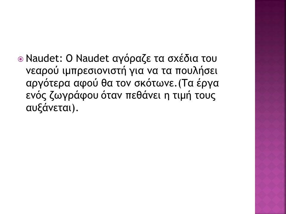  Naudet: O Naudet αγόραζε τα σχέδια του νεαρού ιμπρεσιονιστή για να τα πουλήσει αργότερα αφού θα τον σκότωνε.(Τα έργα ενός ζωγράφου όταν πεθάνει η τιμή τους αυξάνεται).