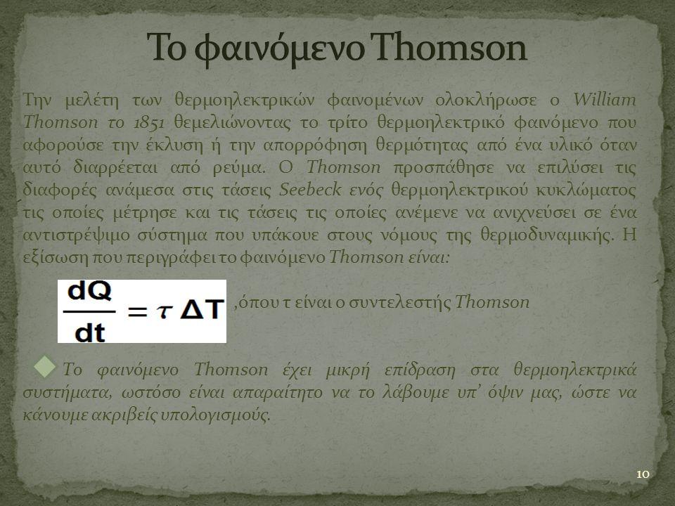 10 Την μελέτη των θερμοηλεκτρικών φαινομένων ολοκλήρωσε ο William Thomson το 1851 θεμελιώνοντας το τρίτο θερμοηλεκτρικό φαινόμενο που αφορούσε την έκλ