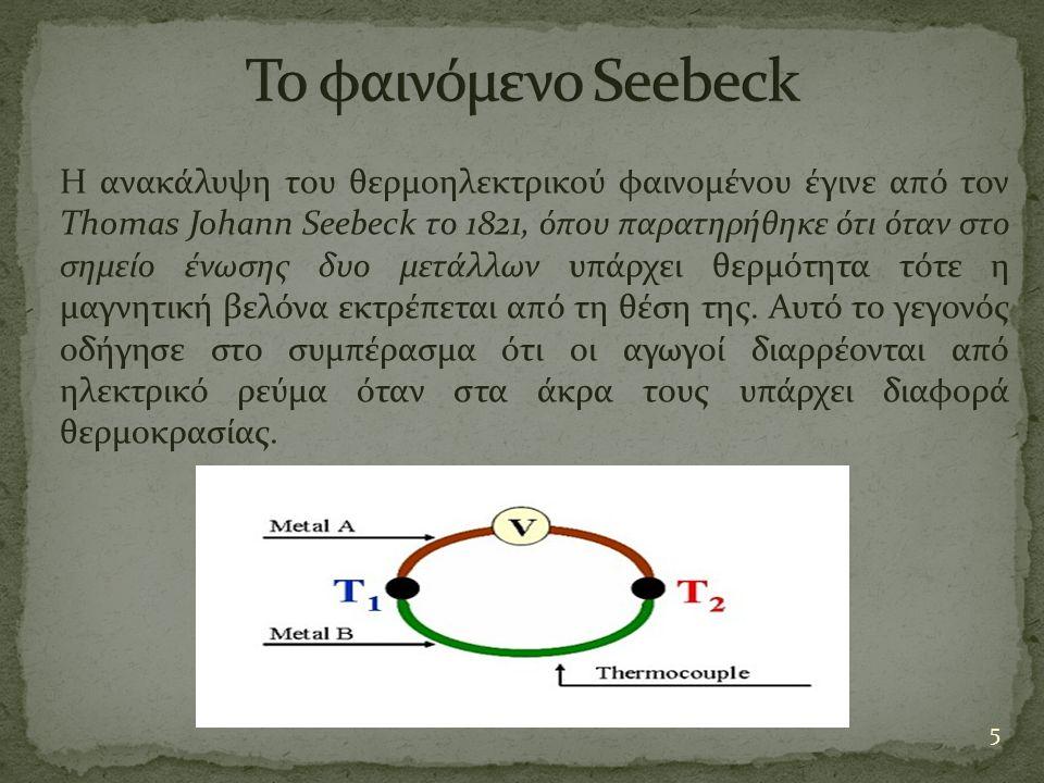 5 Η ανακάλυψη του θερμοηλεκτρικού φαινομένου έγινε από τον Thomas Johann Seebeck το 1821, όπου παρατηρήθηκε ότι όταν στο σημείο ένωσης δυο μετάλλων υπ