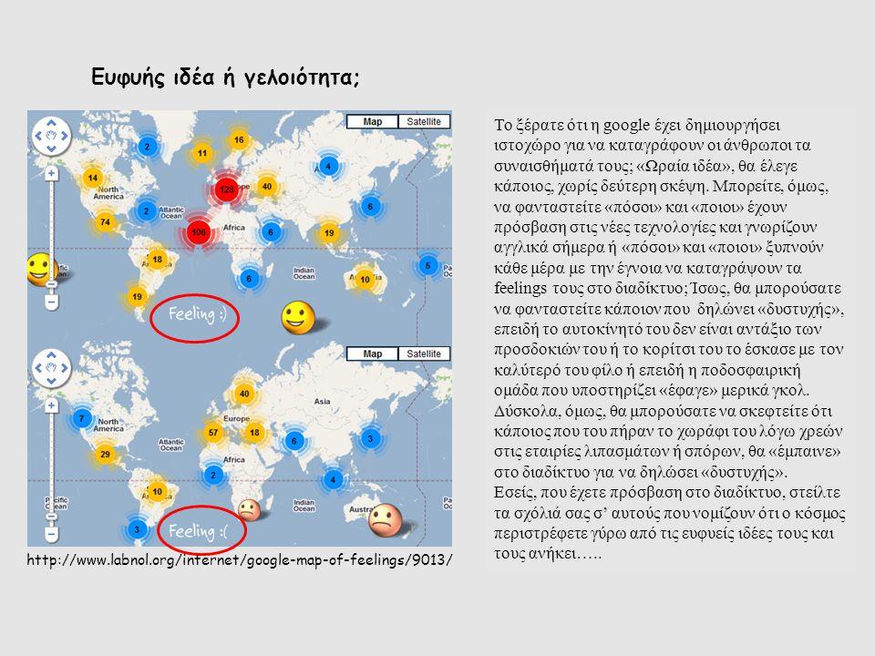 http://www.labnol.org/internet/google-map-of-feelings/9013/ Το ξέρατε ότι η google έχει δημιουργήσει ιστοχώρο για να καταγράφουν οι άνθρωποι τα συναισ