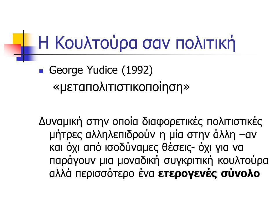 Η Κουλτούρα σαν πολιτική  George Yudice (1992) «μεταπολιτιστικοποίηση» Δυναμική στην οποία διαφορετικές πολιτιστικές μήτρες αλληλεπιδρούν η μία στην άλλη –αν και όχι από ισοδύναμες θέσεις- όχι για να παράγουν μια μοναδική συγκριτική κουλτούρα αλλά περισσότερο ένα ετερογενές σύνολο