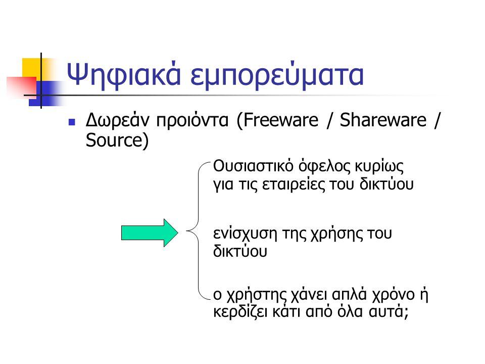 Ψηφιακά εμπορεύματα  Δωρεάν προιόντα (Freeware / Shareware / Source) Ουσιαστικό όφελος κυρίως για τις εταιρείες του δικτύου ενίσχυση της χρήσης του δικτύου ο χρήστης χάνει απλά χρόνο ή κερδίζει κάτι από όλα αυτά;
