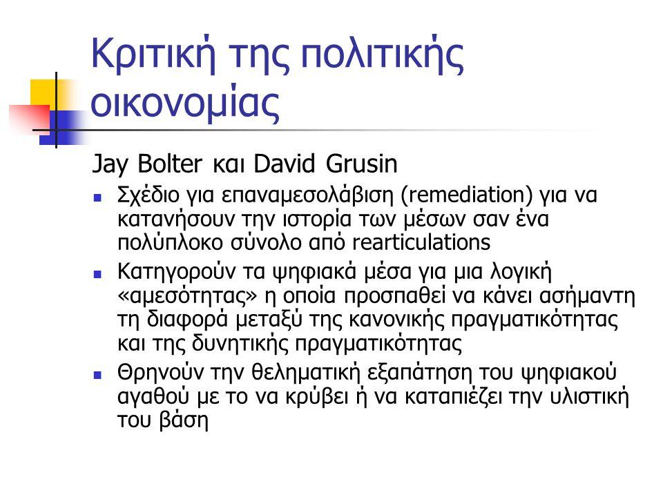 Κριτική της πολιτικής οικονομίας Jay Bolter και David Grusin  Σχέδιο για επαναμεσολάβιση (remediation) για να κατανήσουν την ιστορία των μέσων σαν ένα πολύπλοκο σύνολο από rearticulations  Κατηγορούν τα ψηφιακά μέσα για μια λογική «αμεσότητας» η οποία προσπαθεί να κάνει ασήμαντη τη διαφορά μεταξύ της κανονικής πραγματικότητας και της δυνητικής πραγματικότητας  Θρηνούν την θεληματική εξαπάτηση του ψηφιακού αγαθού με το να κρύβει ή να καταπιέζει την υλιστική του βάση