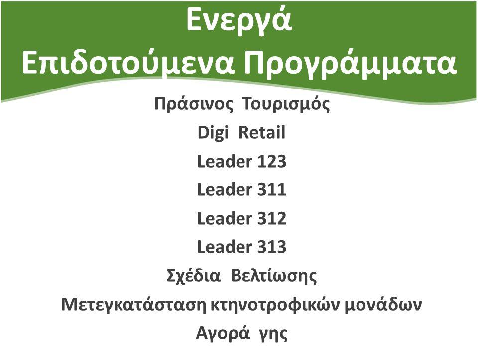 Ενεργά Επιδοτούμενα Προγράμματα Πράσινος Τουρισμός Digi Retail Leader 123 Leader 311 Leader 312 Leader 313 Σχέδια Βελτίωσης Μετεγκατάσταση κτηνοτροφικ