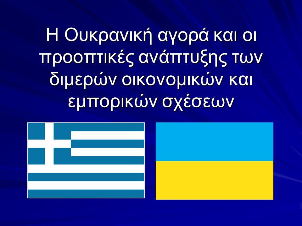 Η Ουκρανική αγορά και οι προοπτικές ανάπτυξης των διμερών οικονομικών και εμπορικών σχέσεων