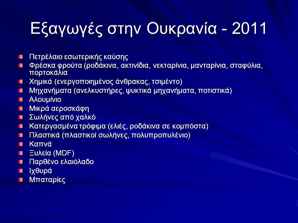 Εξαγωγές στην Ουκρανία - 2011 Πετρέλαιο εσωτερικής καύσης Φρέσκα φρούτα (ροδάκινα, ακτινίδια, νεκταρίνια, μανταρίνια, σταφύλια, πορτοκάλια Χημικά (ενεργοποιημένος άνθρακας, τσιμέντο) Μηχανήματα (ανελκυστήρες, ψυκτικά μηχανήματα, ποτιστικά) Αλουμίνιο Μικρά αεροσκάφη Σωλήνες από χαλκό Κατεργασμένα τρόφιμα (ελιές, ροδάκινα σε κομπόστα) Πλαστικά (πλαστικοί σωλήνες, πολυπροπυλένιο) Καπνά Ξυλεία (MDF) Παρθένο ελαιόλαδο ΙχθυράΜπαταρίες