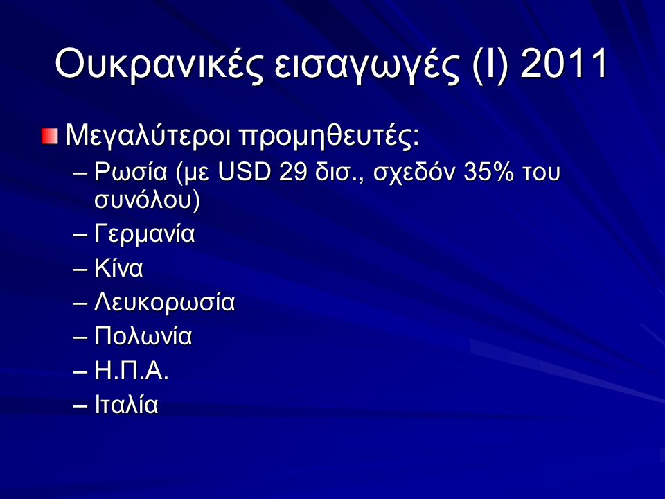 Ουκρανικές εισαγωγές (Ι) 2011 Μεγαλύτεροι προμηθευτές: –Ρωσία (με USD 29 δισ., σχεδόν 35% του συνόλου) –Γερμανία –Κίνα –Λευκορωσία –Πολωνία –Η.Π.Α.