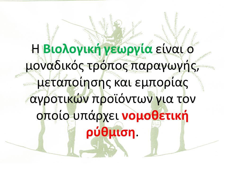 Η Βιολογική γεωργία είναι ο μοναδικός τρόπος παραγωγής, μεταποίησης και εμπορίας αγροτικών προϊόντων για τον οποίο υπάρχει νομοθετική ρύθμιση.