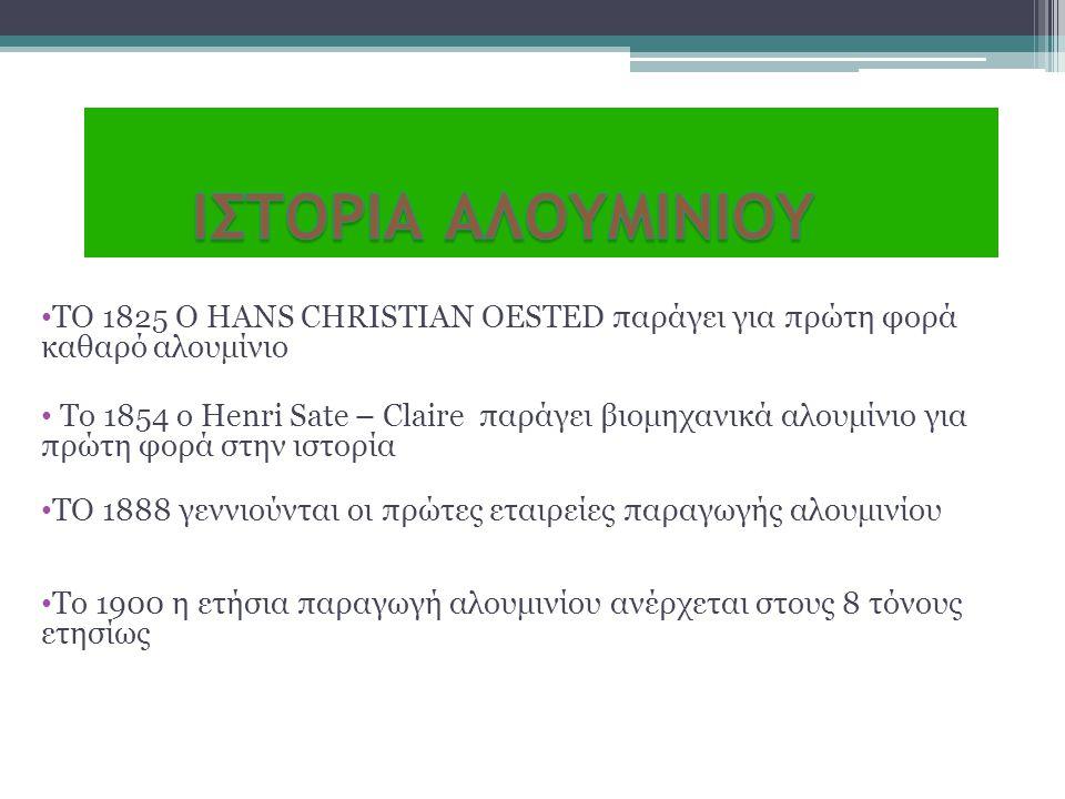 • ΤΟ 1825 Ο HANS CHRISTIAN OESTED παράγει για πρώτη φορά καθαρό αλουμίνιο • Το 1854 ο Henri Sate – Claire παράγει βιομηχανικά αλουμίνιο για πρώτη φορά
